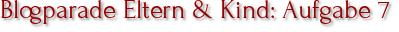 Blogparade Eltern & Kind: Aufgabe 7