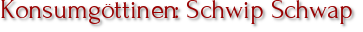 Konsumgöttinen: Schwip Schwap