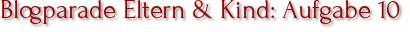 Blogparade Eltern & Kind: Aufgabe 10