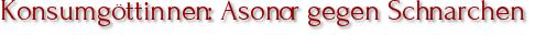 Konsumgöttinnen: Asonor gegen Schnarchen