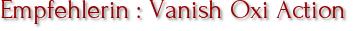 Empfehlerin : Vanish Oxi Action